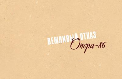 "ВЕЖЛИВЫЙ ОТКАЗ: ""ОПЕРА-86"""